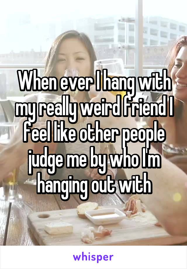 When ever I hang with my really weird friend I feel like other people judge me by who I'm hanging out with