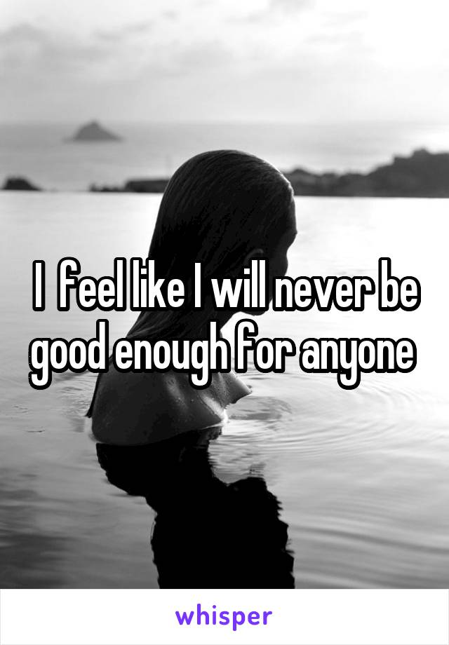 I  feel like I will never be good enough for anyone