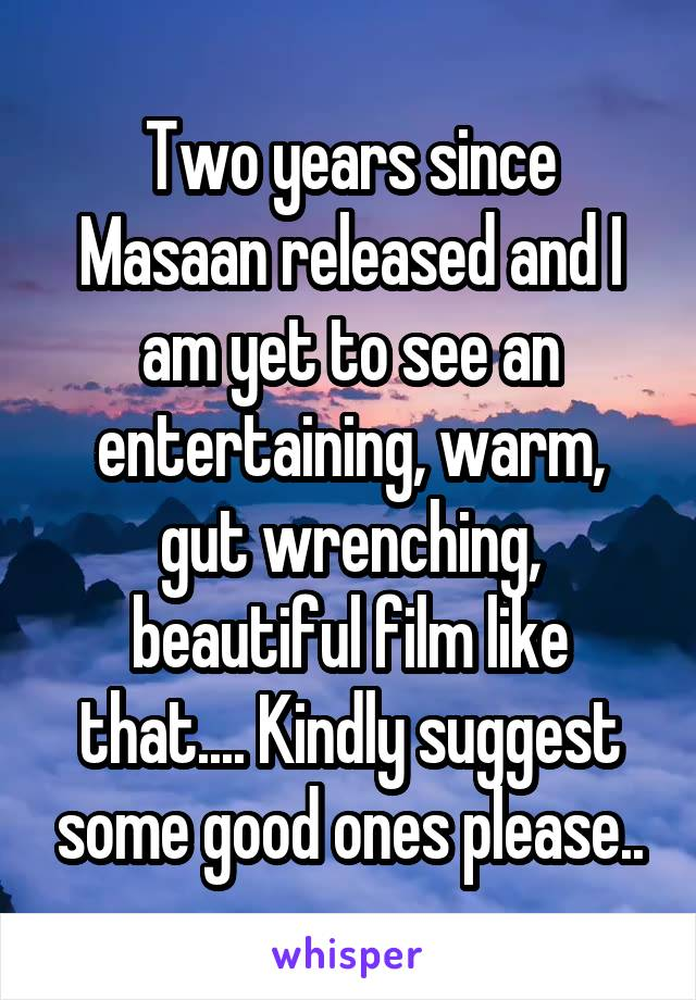 Two years since Masaan released and I am yet to see an entertaining, warm, gut wrenching, beautiful film like that.... Kindly suggest some good ones please..