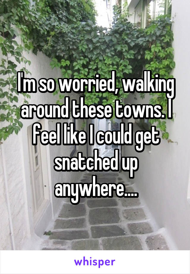 I'm so worried, walking around these towns. I feel like I could get snatched up anywhere....