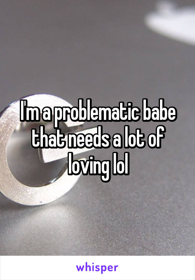 I'm a problematic babe that needs a lot of loving lol