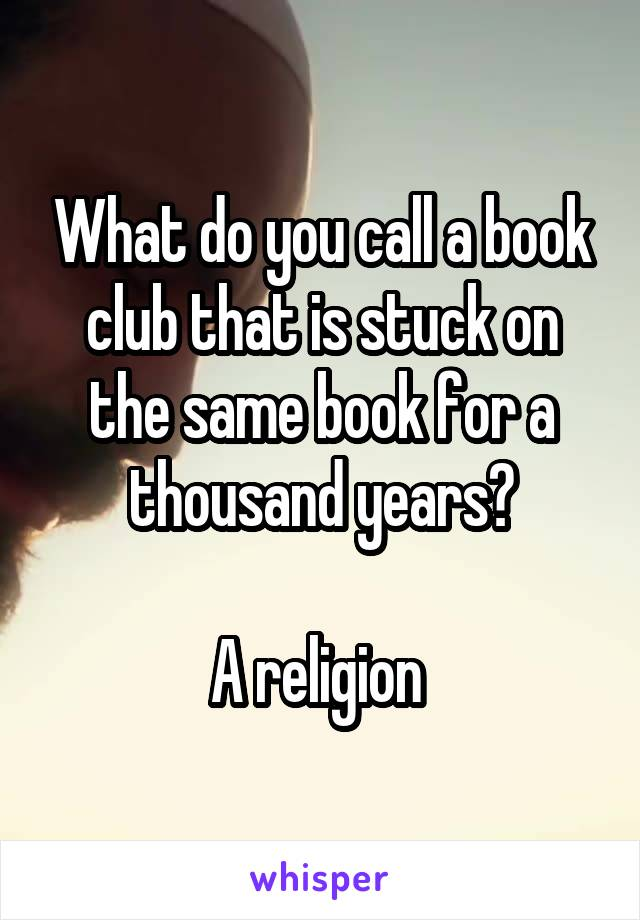 What do you call a book club that is stuck on the same book for a thousand years?  A religion