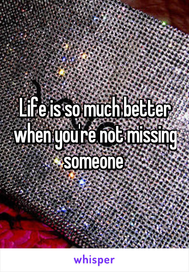 Life is so much better when you're not missing someone