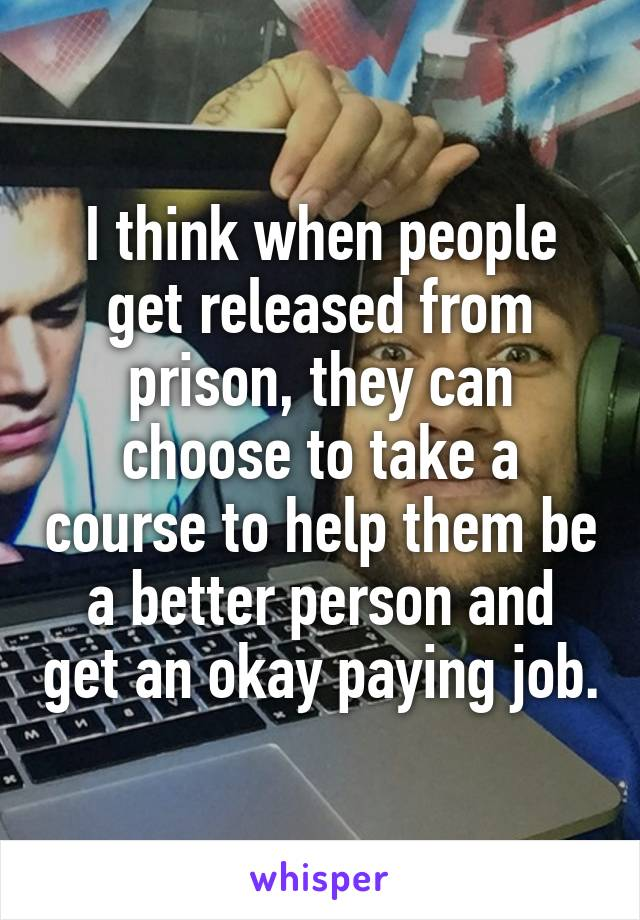 I think when people get released from prison, they can choose to take a course to help them be a better person and get an okay paying job.