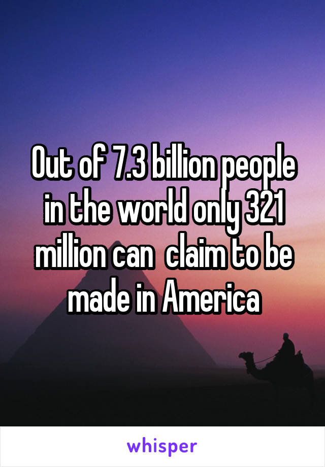 Out of 7.3 billion people in the world only 321 million can  claim to be made in America