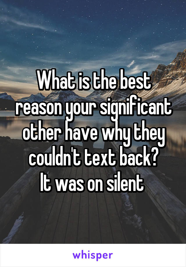 What is the best reason your significant other have why they couldn't text back? It was on silent