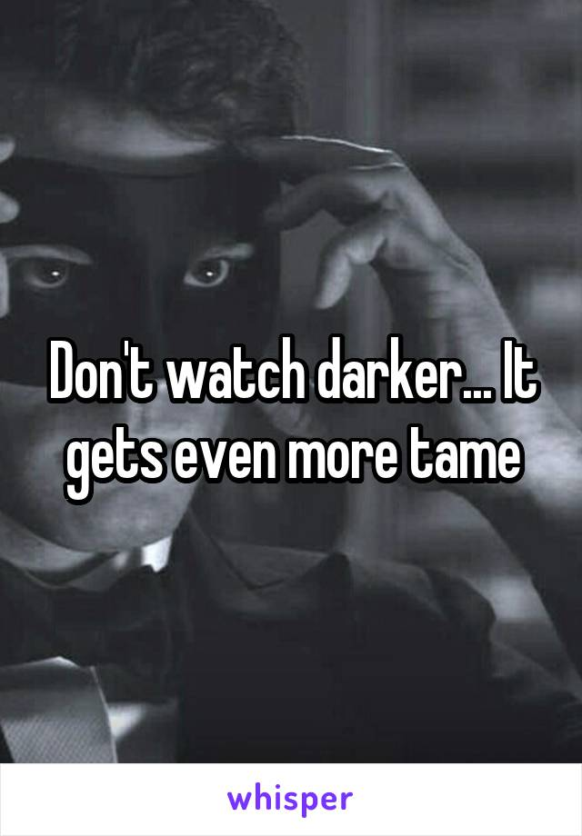 Don't watch darker... It gets even more tame
