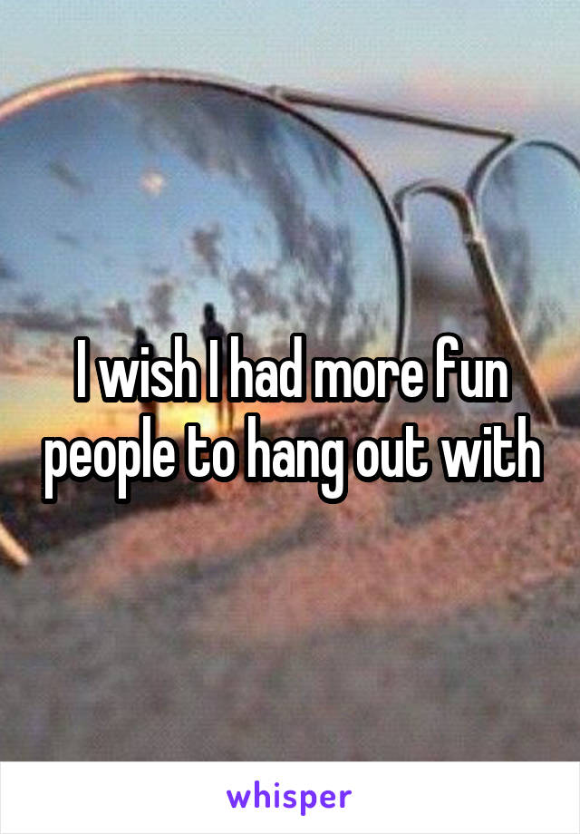 I wish I had more fun people to hang out with