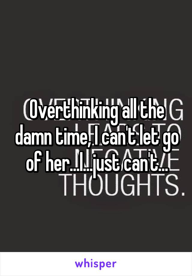Overthinking all the damn time, I can't let go of her...I...just can't...