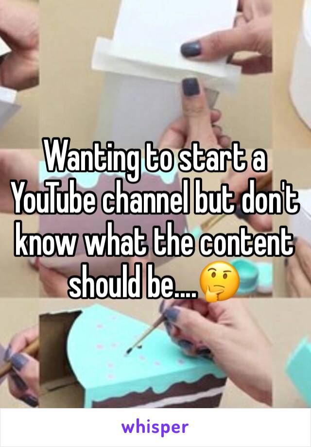 Wanting to start a YouTube channel but don't know what the content should be....🤔