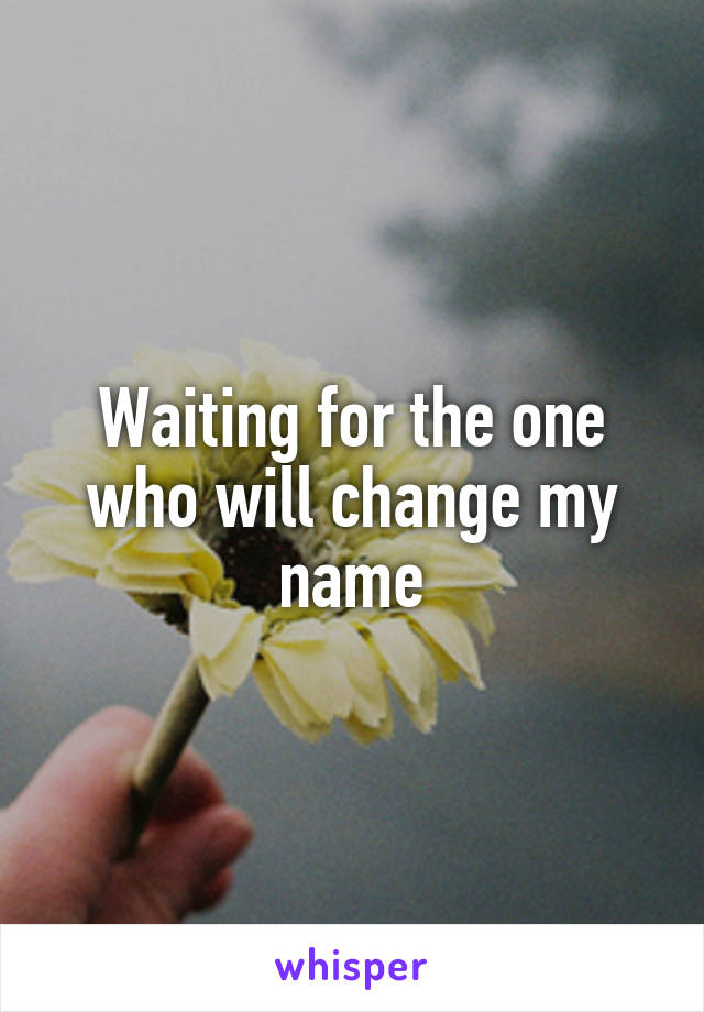 Waiting for the one who will change my name