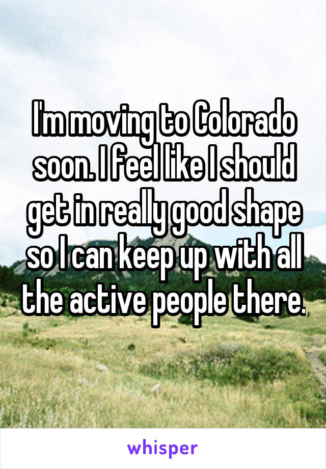 I'm moving to Colorado soon. I feel like I should get in really good shape so I can keep up with all the active people there.