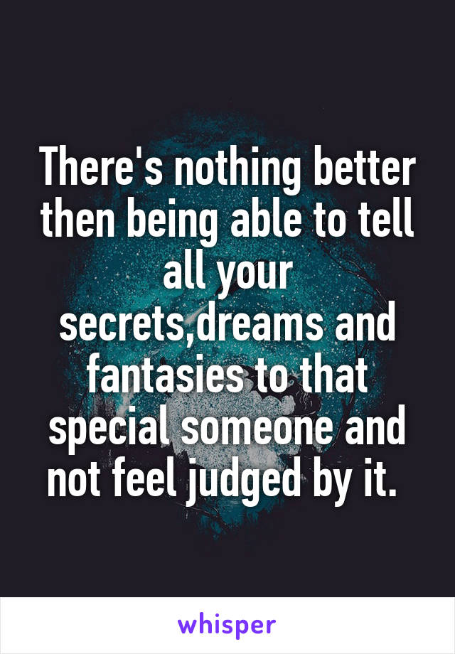 There's nothing better then being able to tell all your secrets,dreams and fantasies to that special someone and not feel judged by it.