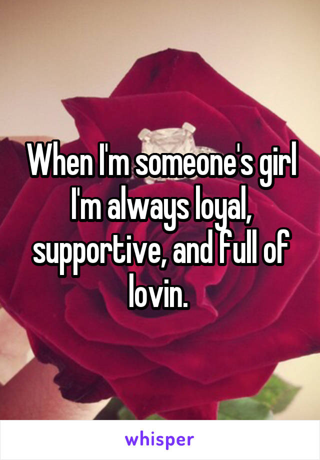 When I'm someone's girl I'm always loyal, supportive, and full of lovin.