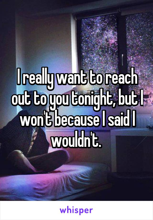 I really want to reach out to you tonight, but I won't because I said I wouldn't.