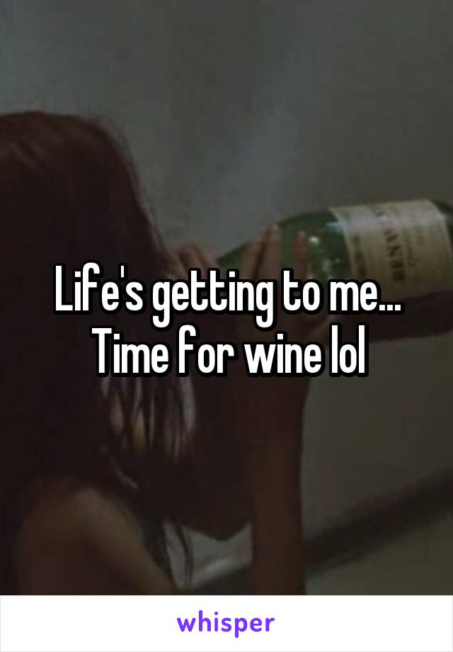 Life's getting to me... Time for wine lol