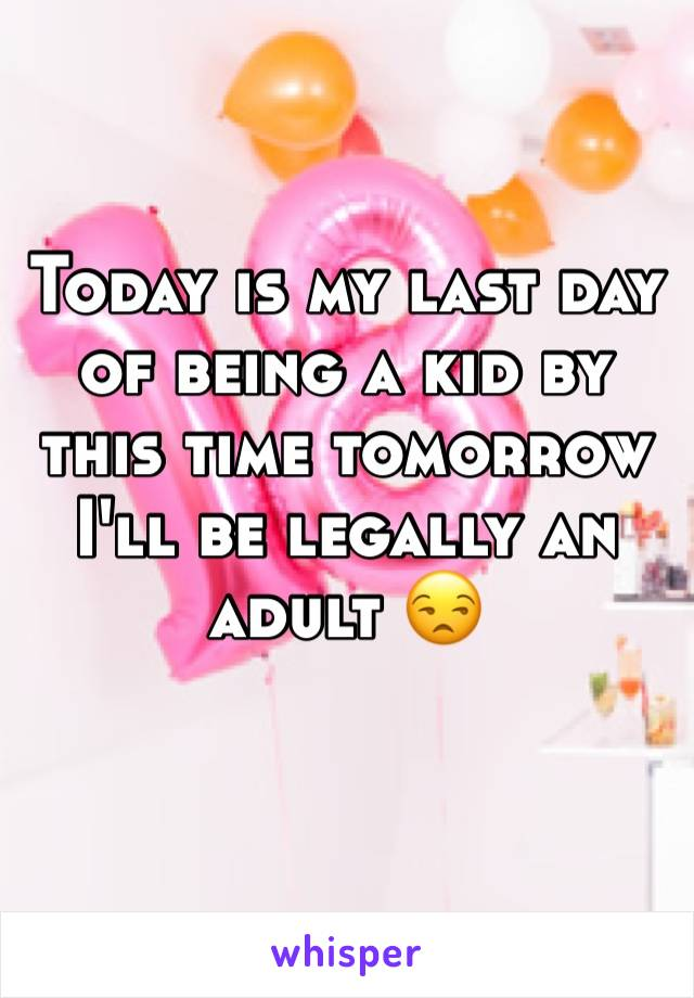 Today is my last day of being a kid by this time tomorrow I'll be legally an adult 😒