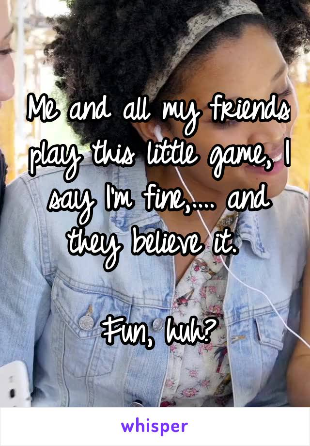 Me and all my friends play this little game, I say I'm fine,.... and they believe it.   Fun, huh?