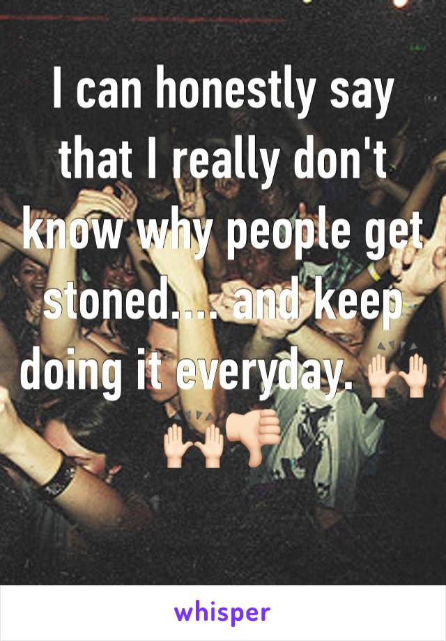 I can honestly say that I really don't know why people get stoned.... and keep doing it everyday. 🙌🏻🙌🏻👎🏻