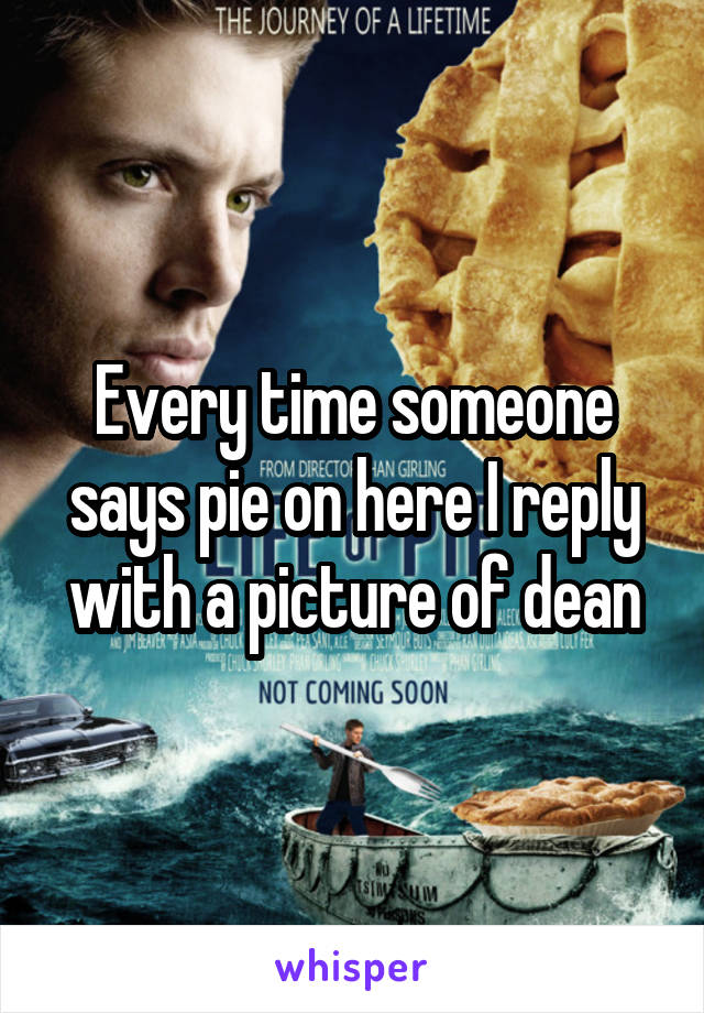 Every time someone says pie on here I reply with a picture of dean
