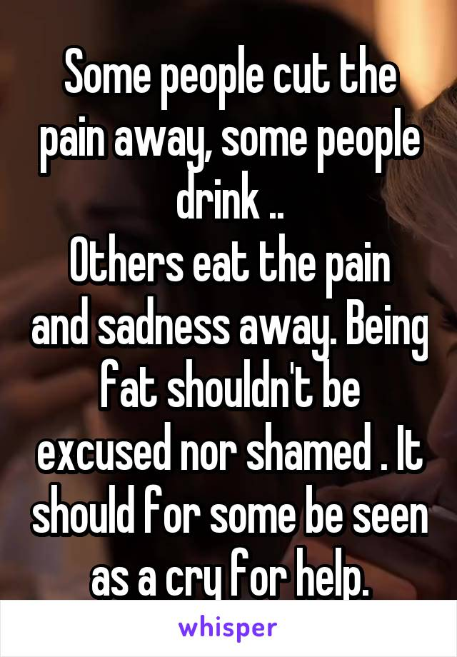 Some people cut the pain away, some people drink .. Others eat the pain and sadness away. Being fat shouldn't be excused nor shamed . It should for some be seen as a cry for help.