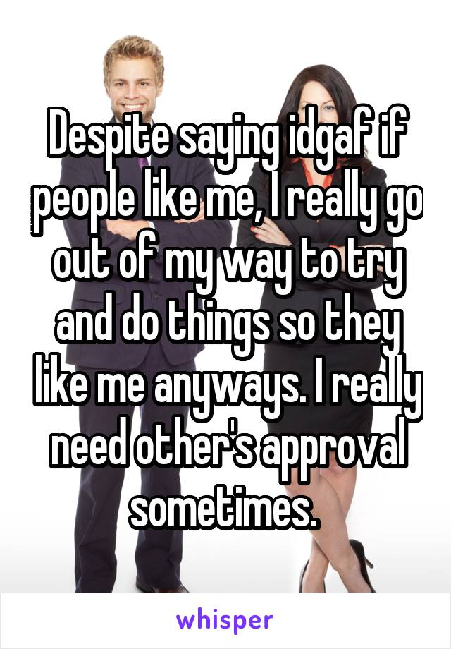 Despite saying idgaf if people like me, I really go out of my way to try and do things so they like me anyways. I really need other's approval sometimes.
