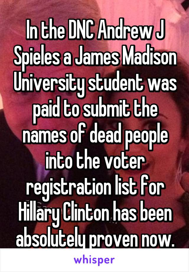 In the DNC Andrew J Spieles a James Madison University student was paid to submit the names of dead people into the voter registration list for Hillary Clinton has been absolutely proven now.