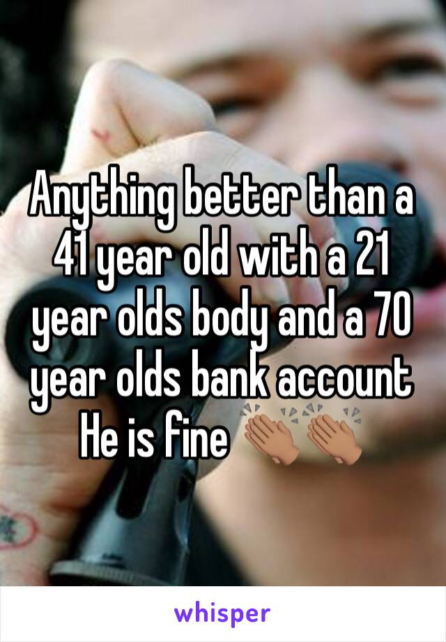 Anything better than a 41 year old with a 21 year olds body and a 70 year olds bank account  He is fine 👏🏽👏🏽