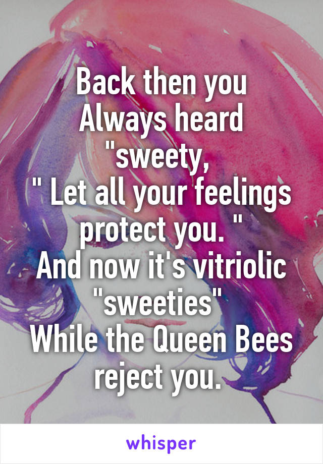 """Back then you Always heard """"sweety,  """" Let all your feelings protect you. """" And now it's vitriolic """"sweeties""""  While the Queen Bees reject you."""