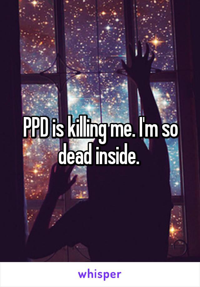 PPD is killing me. I'm so dead inside.