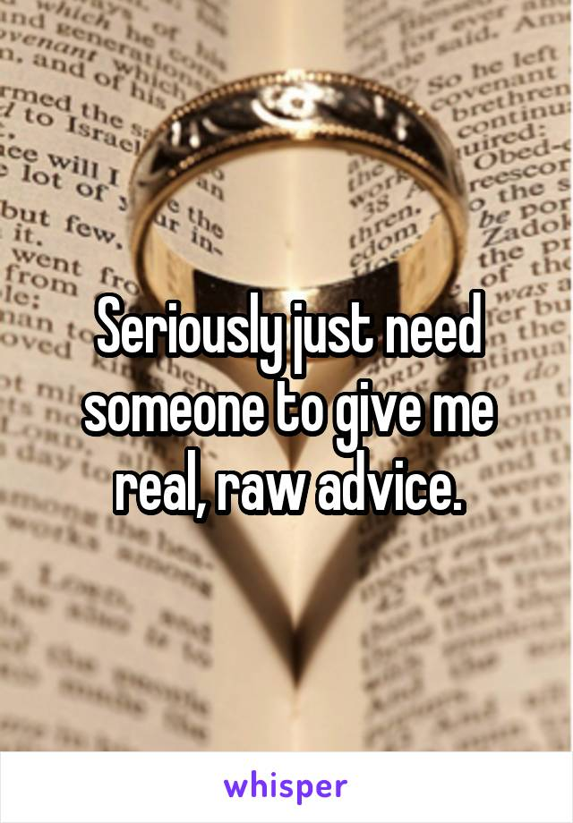 Seriously just need someone to give me real, raw advice.