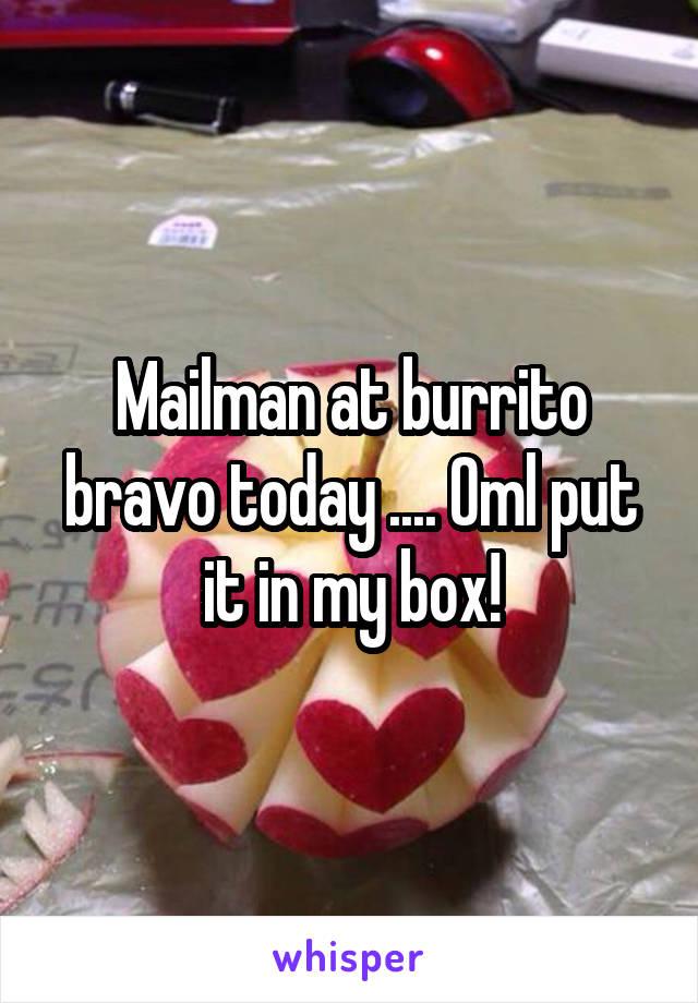 Mailman at burrito bravo today .... Oml put it in my box!