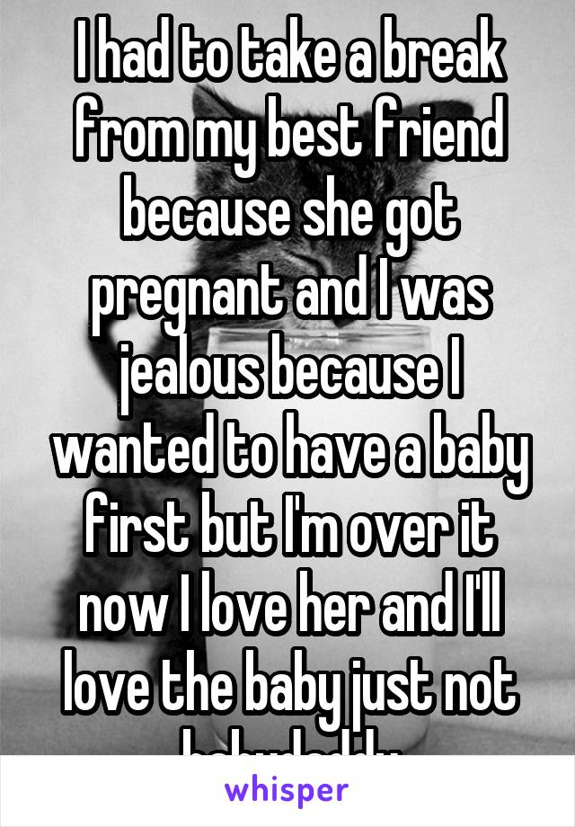I had to take a break from my best friend because she got pregnant and I was jealous because I wanted to have a baby first but I'm over it now I love her and I'll love the baby just not babydaddy