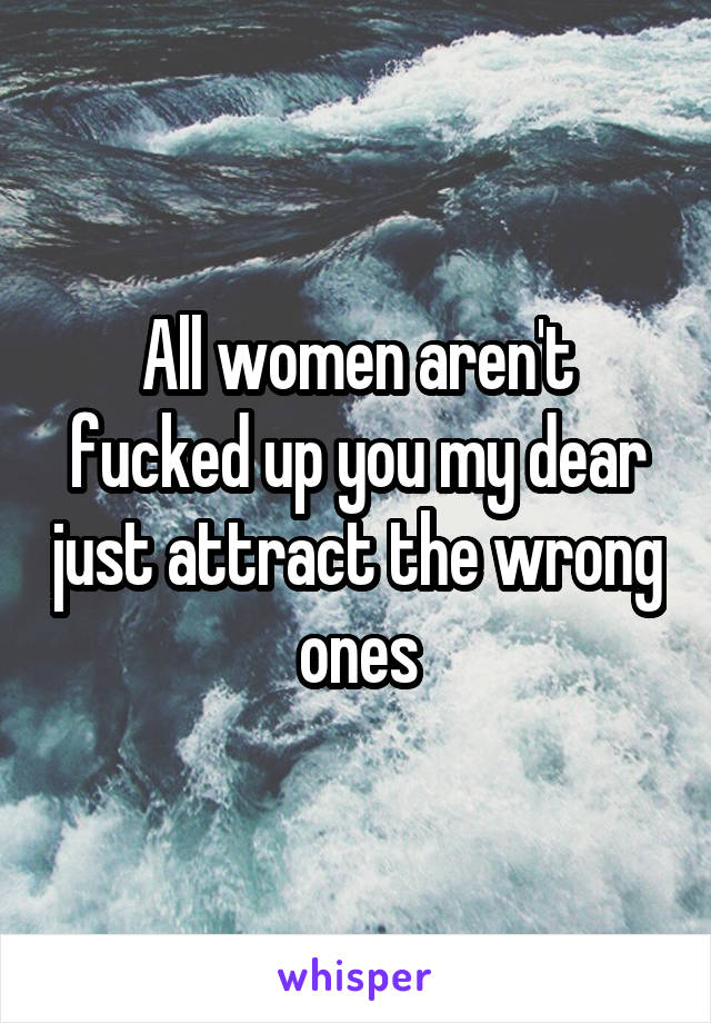 All women aren't fucked up you my dear just attract the wrong ones