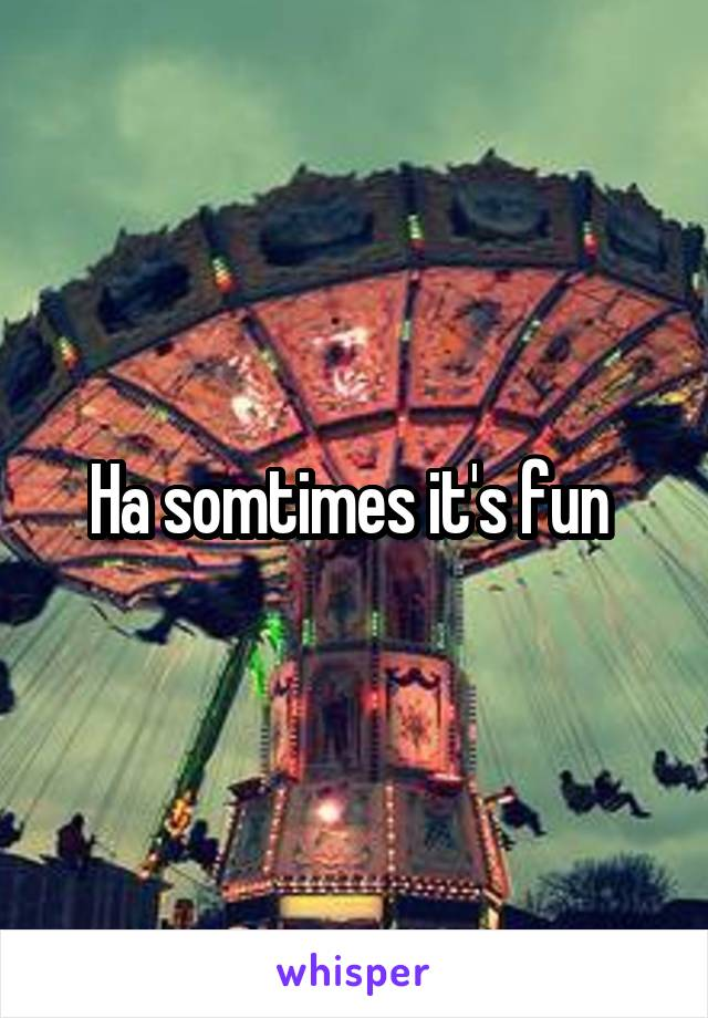 Ha somtimes it's fun