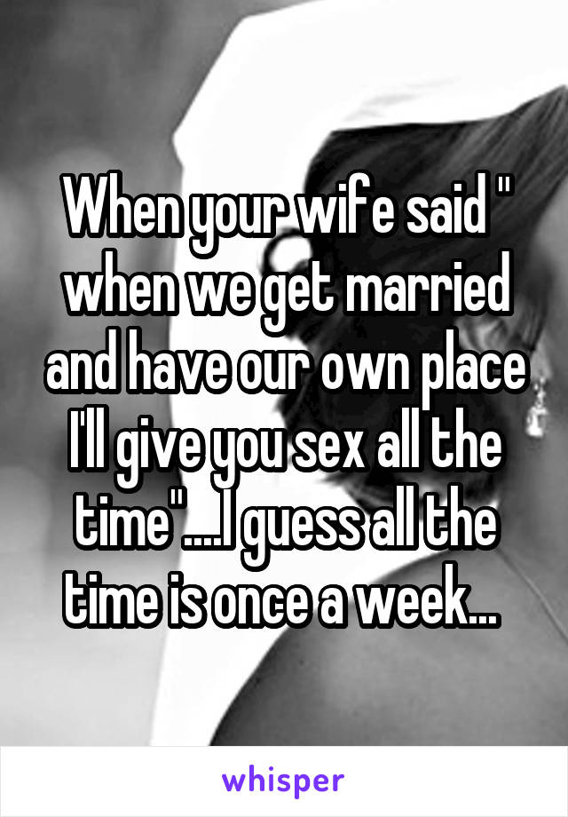 """When your wife said """" when we get married and have our own place I'll give you sex all the time""""....I guess all the time is once a week..."""