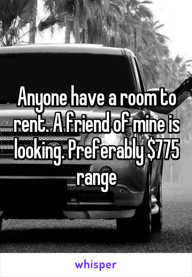 Anyone have a room to rent. A friend of mine is looking. Preferably $775 range