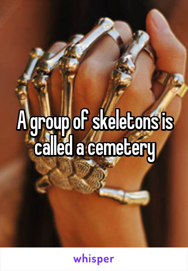 A group of skeletons is called a cemetery