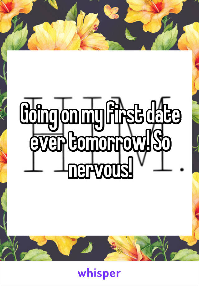 Going on my first date ever tomorrow! So nervous!