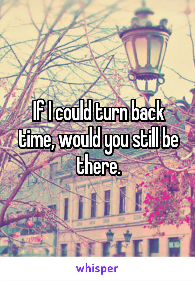 If I could turn back time, would you still be there.