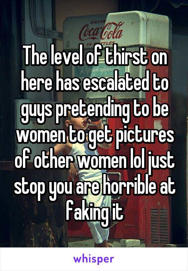 The level of thirst on here has escalated to guys pretending to be women to get pictures of other women lol just stop you are horrible at faking it