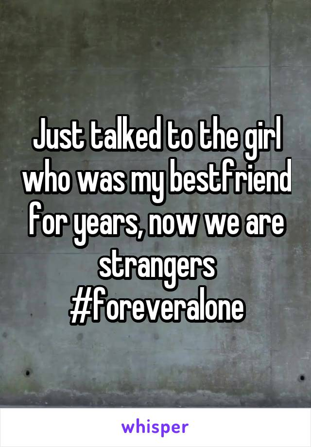 Just talked to the girl who was my bestfriend for years, now we are strangers #foreveralone