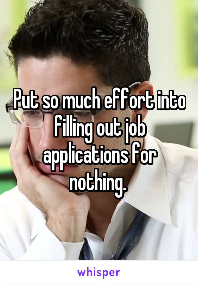 Put so much effort into filling out job applications for nothing.