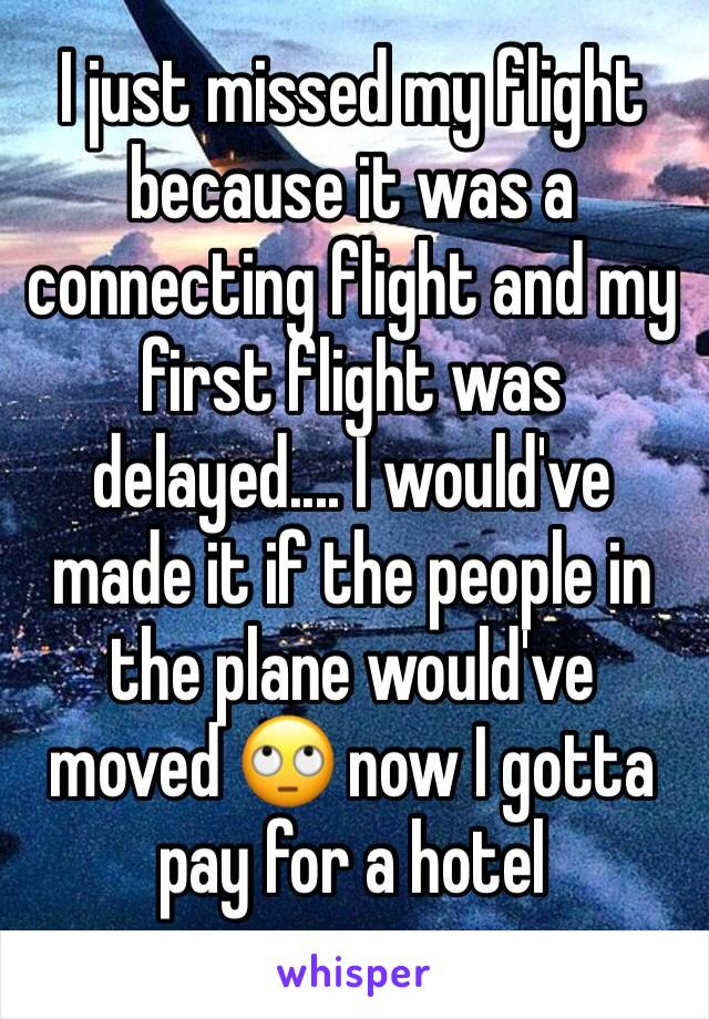 I just missed my flight because it was a connecting flight and my first flight was delayed.... I would've made it if the people in the plane would've moved 🙄 now I gotta pay for a hotel
