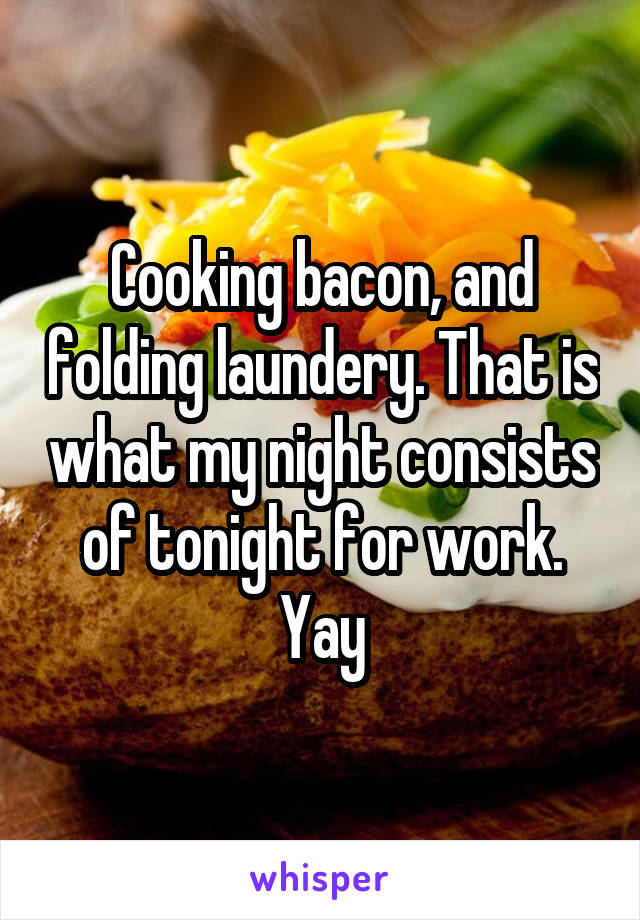 Cooking bacon, and folding laundery. That is what my night consists of tonight for work. Yay