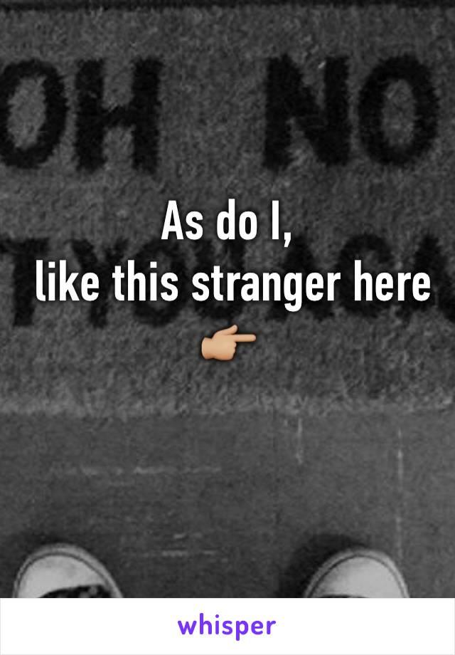 As do I,  like this stranger here 👉🏼