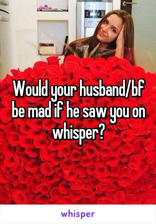 Would your husband/bf be mad if he saw you on whisper?