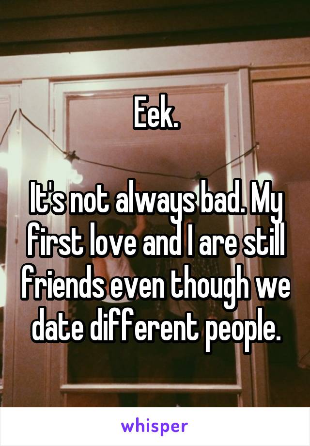 Eek.  It's not always bad. My first love and I are still friends even though we date different people.