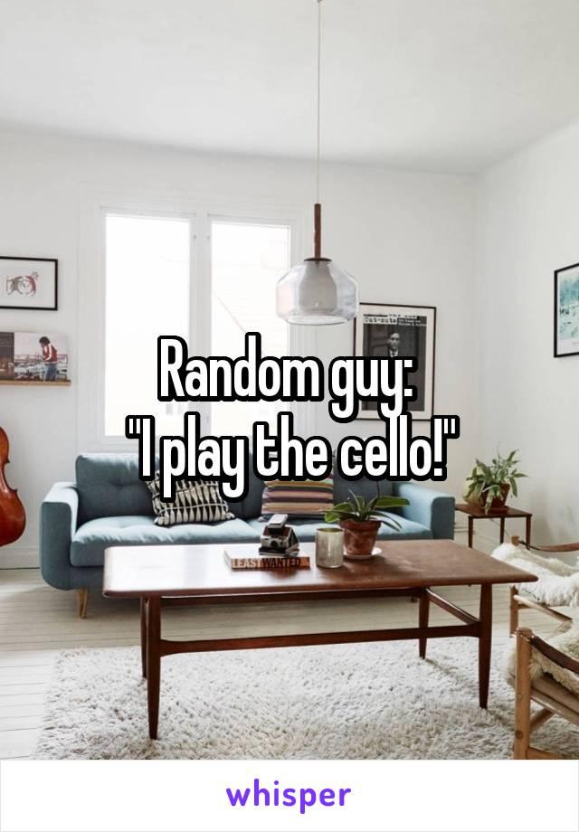 """Random guy:  """"I play the cello!"""""""