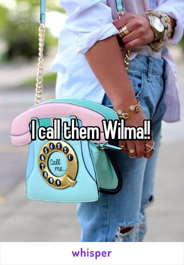 I call them Wilma!!